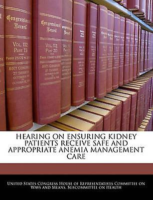 Hearing On Ensuring Kidney Patients Receive Safe And Appropriate Anemia  Management Care by United States Congress House of Represen