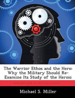 The Warrior Ethos and the Hero Why the Military Should ReExamine Its Study  of the Heroic by Miller & Michael S