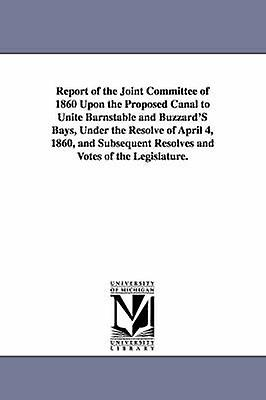Report of the Joint Committee of 1860 Upon the Proposed Canal to Unite  Barnstable and Buzzards Bays Under the Resolve of April 4 1860 and Subseque  by