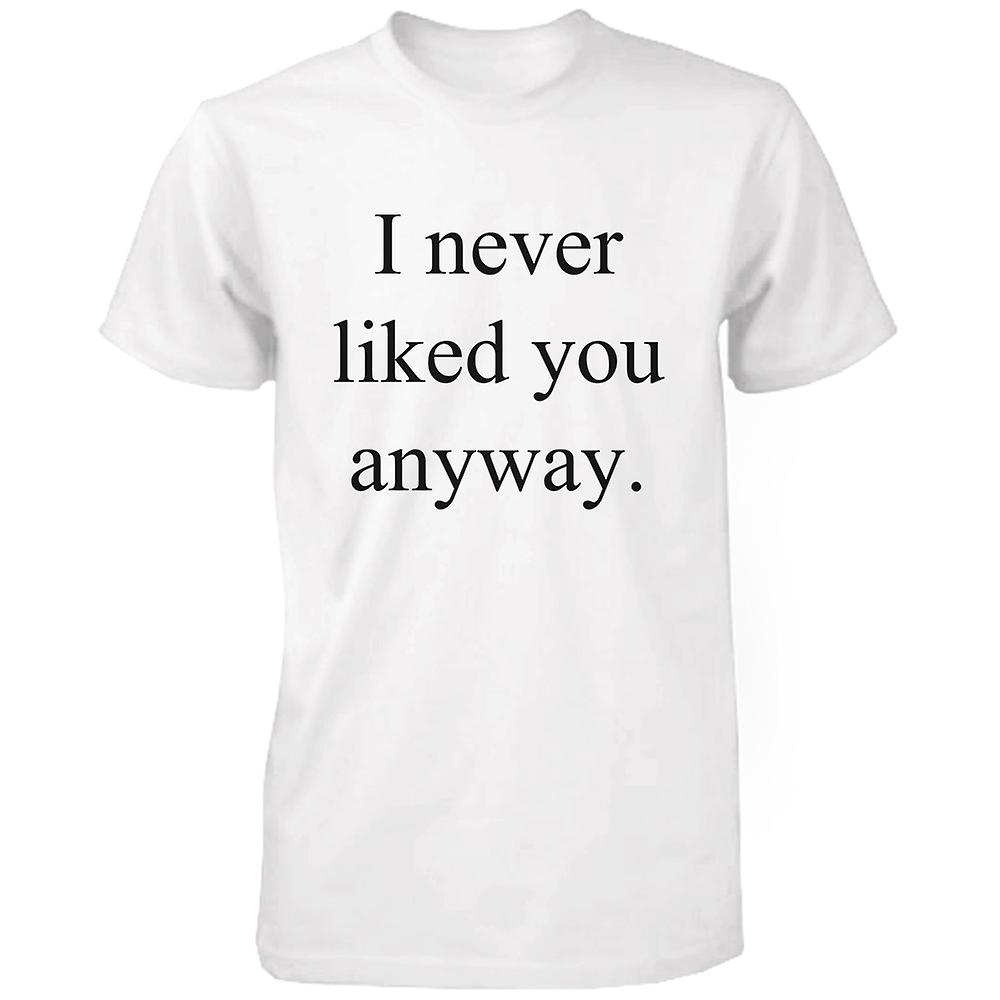I Never Liked You Anyway Funny Graphic Tee White Cotton T Shirt