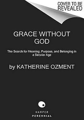 Grace Without God - The Search for Meaning - Purpose - and Belonging i