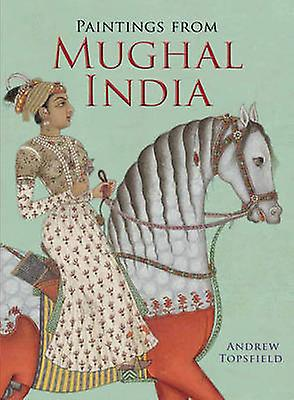 Paintings From Mughal India By Andrew Topsfield