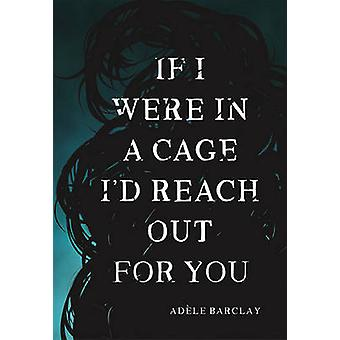 If I Were In A Cage Id Reach Out For You by Adele Barclay