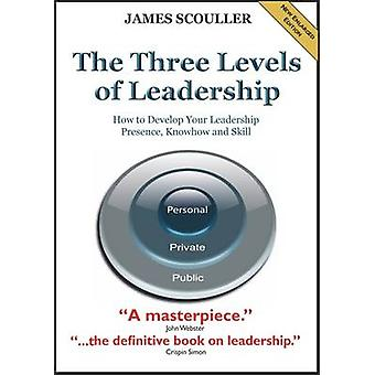 The Three Levels of Leadership 2nd Edition How to Develop Your Leadership Presence Knowhow and Skill by Scouller & James