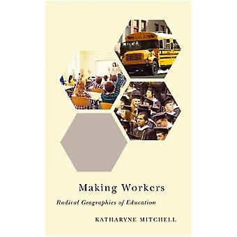 Making Workers Radical Geographies of Education by Mitchell & Katharyne