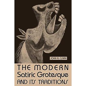The Modern Satiric Grotesque and Its Traditions von Clark & John R.