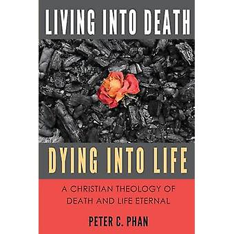 Living Into Death Dying Into Life A Christian Theology of Death and Life Eternal by Phan & Peter C.