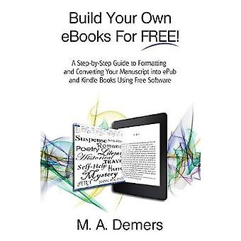 Build Your Own eBooks For FREE A StepbyStep Guide to Formatting and Converting Your Manuscript into ePub and Kindle Books Using Free Software by Demers & M. A.