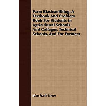 Farm Blacksmithing A Textbook And Problem Book For Students In Agricultural Schools And Colleges Technical Schools And For Farmers by Friese & John Frank