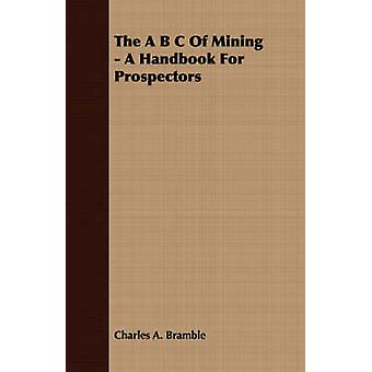 The A B C Of Mining  A Handbook For Prospectors by Bramble & Charles A.