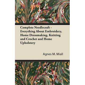 Complete Needlecraft  Everything About Embroidery Home Dressmaking Knitting and Crochet and Home Upholstery by Miall & Agnes M.