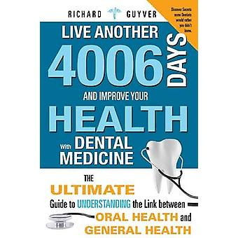 Live Another 4006 Days and Improve Your Health with Dental Medicine The Ultimate Guide to Understanding the Link Between Oral Health and General Heal by Guyver & Richard