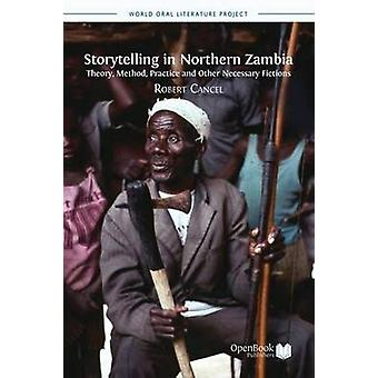 Storytelling in Northern Zambia Theory Method Practice and Other Necessary Fictions by Cancel & Robert