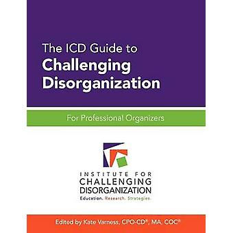 The ICD Guide to Challenging Disorganization For Professional Organizers by Varness & Kate