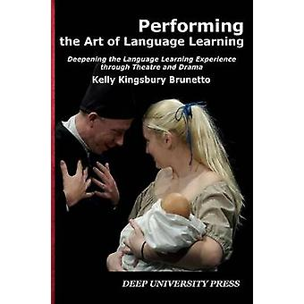 Performing the Art of Language Learning Deepening the Learning Experience through Theatre and Drama by Kingsbury Brunetto & Kelly C.