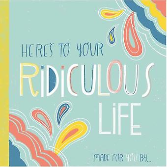 Heres to Your Ridiculous Life  Made for You By by Illustrated by Erin Maceachern