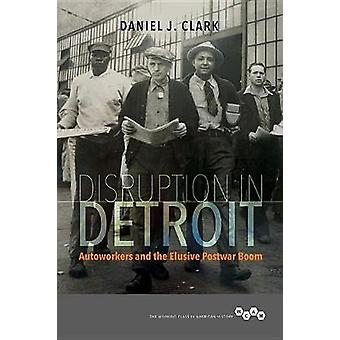 Disruption in Detroit - Autoworkers and the Elusive Postwar Boom by Da