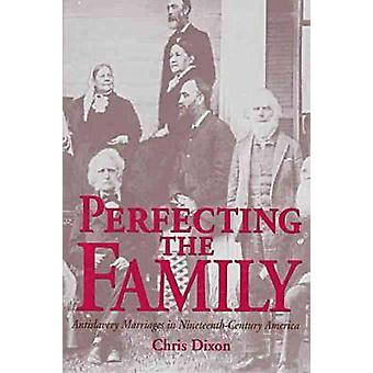 Perfecting the Family - Antislavery Marriages in Nineteenth-century Am
