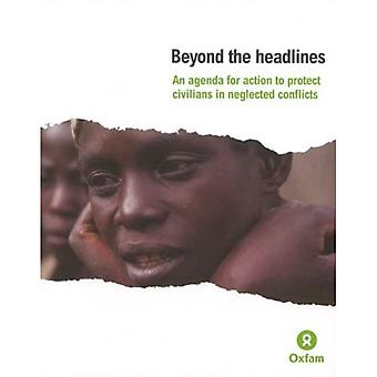 Beyond the Headlines, An Agenda for Action to Protect Civilians in Neglected Conflicts (Oxfam Campaign Reports)