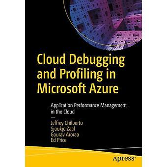 Cloud Debugging and Profiling in Microsoft Azure by Chilberto & JeffreyZaal & SjoukjeAroraa & GauravPrice & Ed