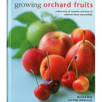 Growing Orchard Fruits  A Directory of Varieties and How to Cultivate Them Successfully. by Richard Bird & Kate Whiteman