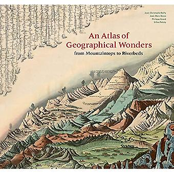 An Atlas of Geographical Wonders - From Mountaintops to Riverbeds by G