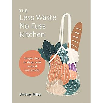 The Less Waste No Fuss Kitchen - Simple steps to shop - cook and eat s