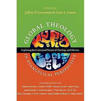 Global Theology in Evangelical Perspective  Exploring the Contextual Nature of Theology and Mission by Edited by Jeffrey P Greenman & Edited by Gene L Green