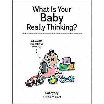 What Is Your Baby Really Thinking?: All the Things Your Baby Wished They Could Tell You
