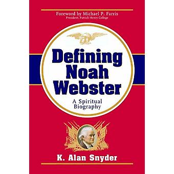 Defining Noah Webster - A Spiritual Biography by K Alan Snyder - 97815