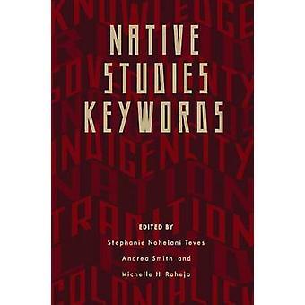 Native Studies Keywords by Edited by Stephanie Nohelani Teves &Edited by Andrea Smith &Edited by Michelle Raheja