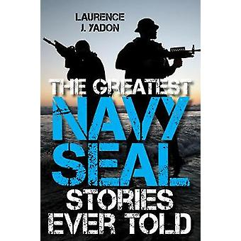 The Greatest Navy SEAL Stories Ever Told by Laurence J. Yadon - 97814