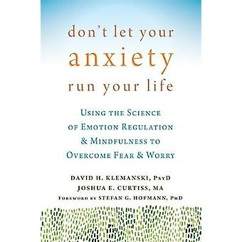 Don't Let Your Anxiety Run Your Life - Using the Science of Emotion Re