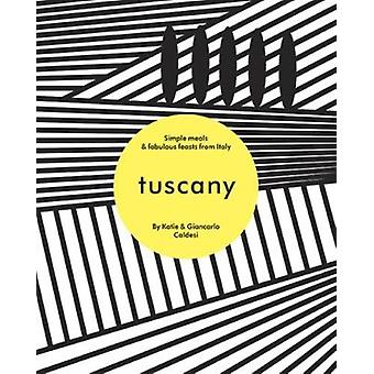 Tuscany - Simple meals and fabulous feasts from Italy by Katie Caldesi