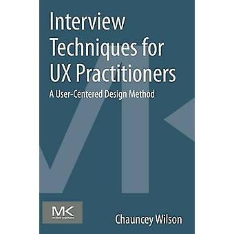 Interview Techniques for UX Practitioners by Wilson & Chauncey Senior User Researcher & Autodesk