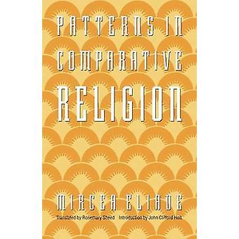Patterns in Comparative Religion par Mircea Eliade et Traduit par Rosemary Sheed et Introduction par John Clifford Holt