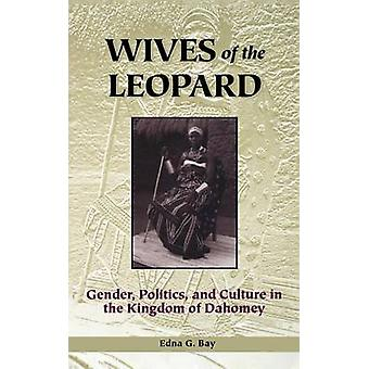 Wives of the Leopard Gender Politics and Culture in the Kingdom of Dahomey by Bay & Edna G