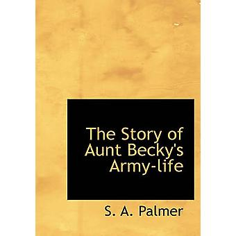The Story of Aunt Beckys Armylife by Palmer & S. A.