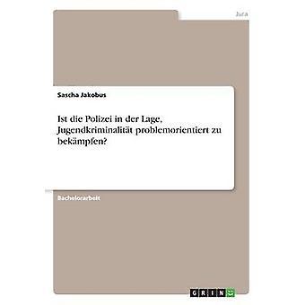 Ist die Polizei in der Lage Jugendkriminalitt problemorientiert zu bekmpfen by Jakobus & Sascha