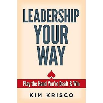 Leadership Your Way - Play the Hand You're Dealt and Win by Kim Krisco