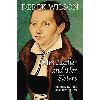 Frau Luther und ihre Schwestern-Frauen in der Reformation von Derek Wilson