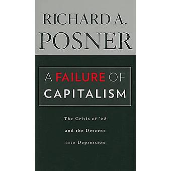 A Failure of Capitalism  The Crisis of 08 and the Descent into Depression by Richard A Posner