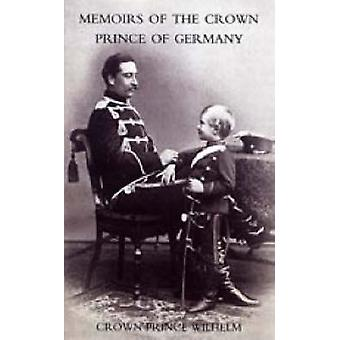 Memoirs of the Crown Prince of Germany by Crown Prince Wilhelm