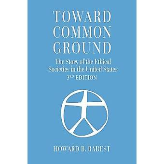 Toward Common Ground  The Story of the Ethical Societies in the United States by Radest & Howard B