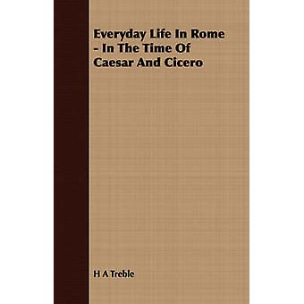 Everyday Life in Rome  In the Time of Caesar and Cicero by Treble & H. A.