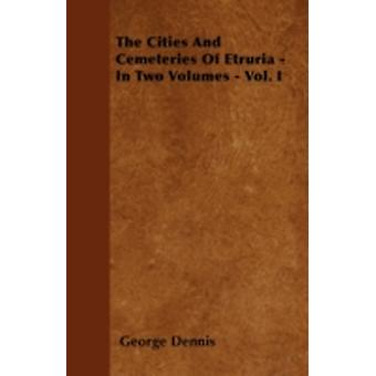 The Cities And Cemeteries Of Etruria  In Two Volumes  Vol. I by Dennis & George