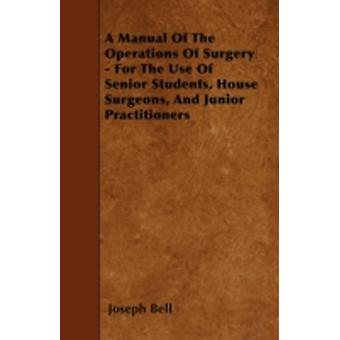 A Manual Of The Operations Of Surgery  For The Use Of Senior Students House Surgeons And Junior Practitioners by Bell & Joseph
