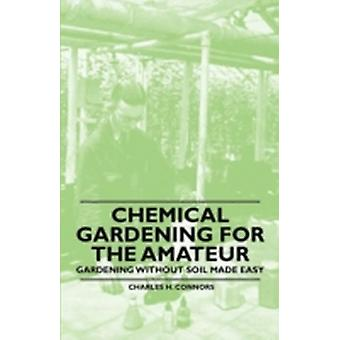 Chemical Gardening for the Amateur  Gardening Without Soil Made Easy by Connors & Charles H.