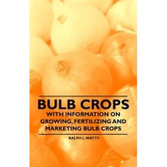 Bulb Crops  With Information on Growing Fertilizing and Marketing Bulb Crops by Watts & Ralph L.