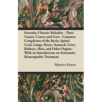 Everyday Chronic Maladies  Their Causes Course and Cure  Common Complaints of the Brain Spinal Cord Lungs Heart Stomach Liver Kidneys Skin and Other Organs  With an Introduction on Systema by Ernest & Maurice